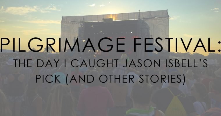 The Day I Caught Jason Isbell's Guitar Pick (and other stories from Pilgrimage Festival)