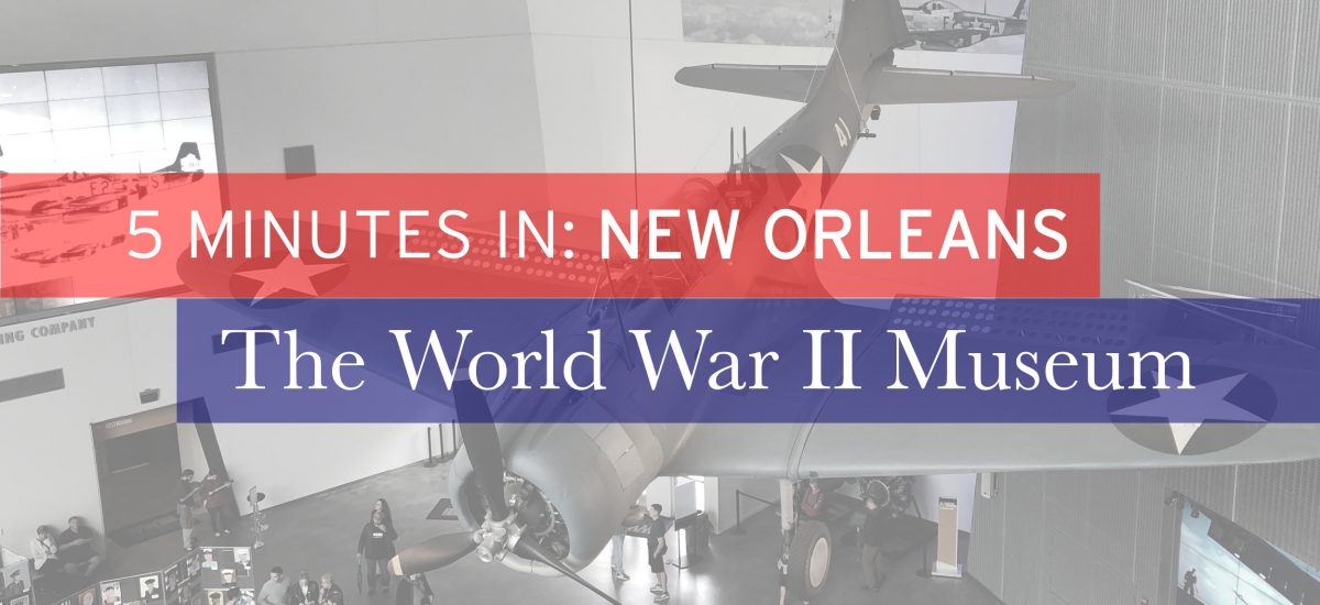 5 Minutes in New Orleans: The World War II Museum